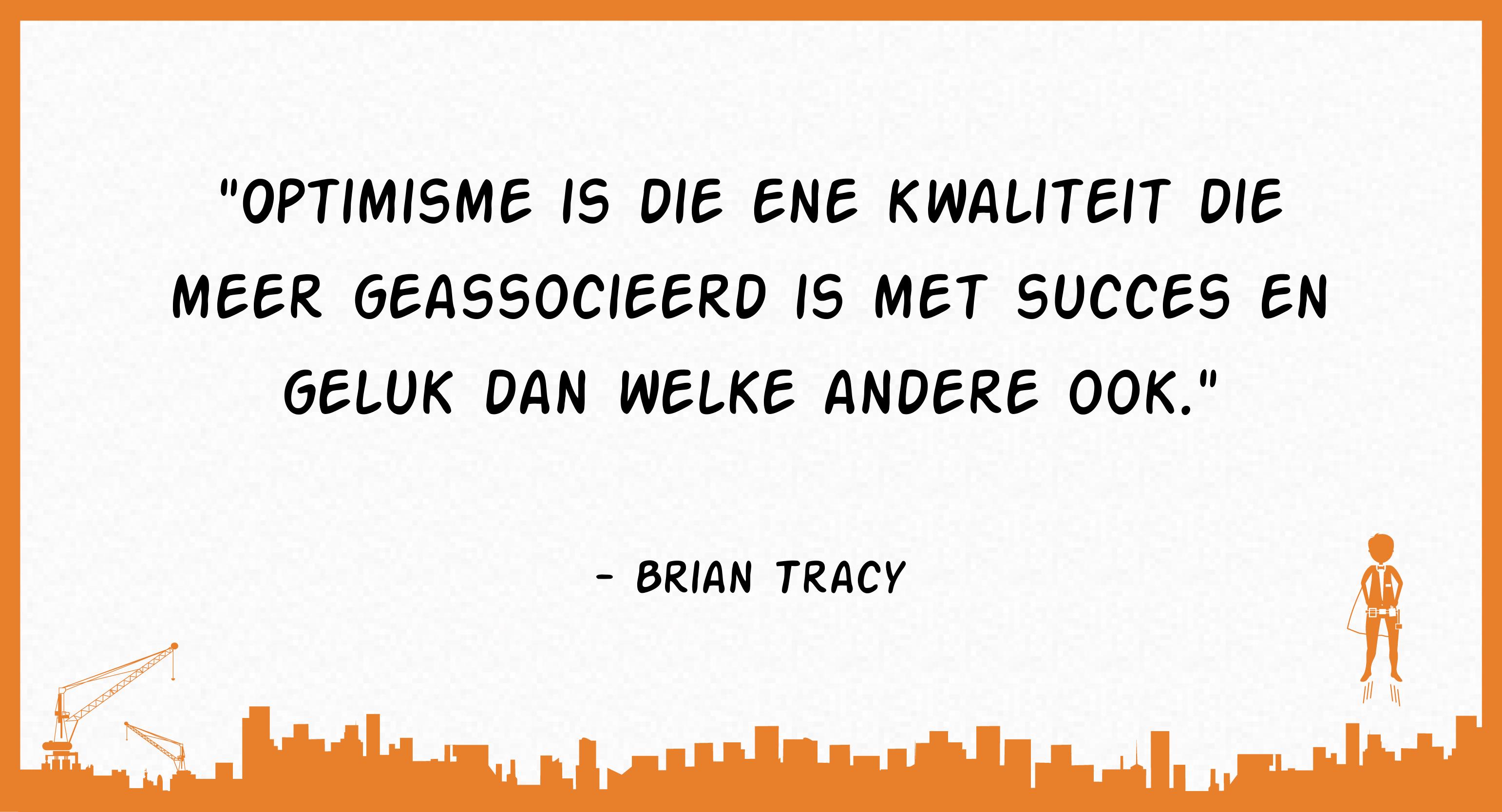 Optimisme is die ene kwaliteit die meer geassocieerd is met succes en geluk dan welke andere ook (Brian Tracy)