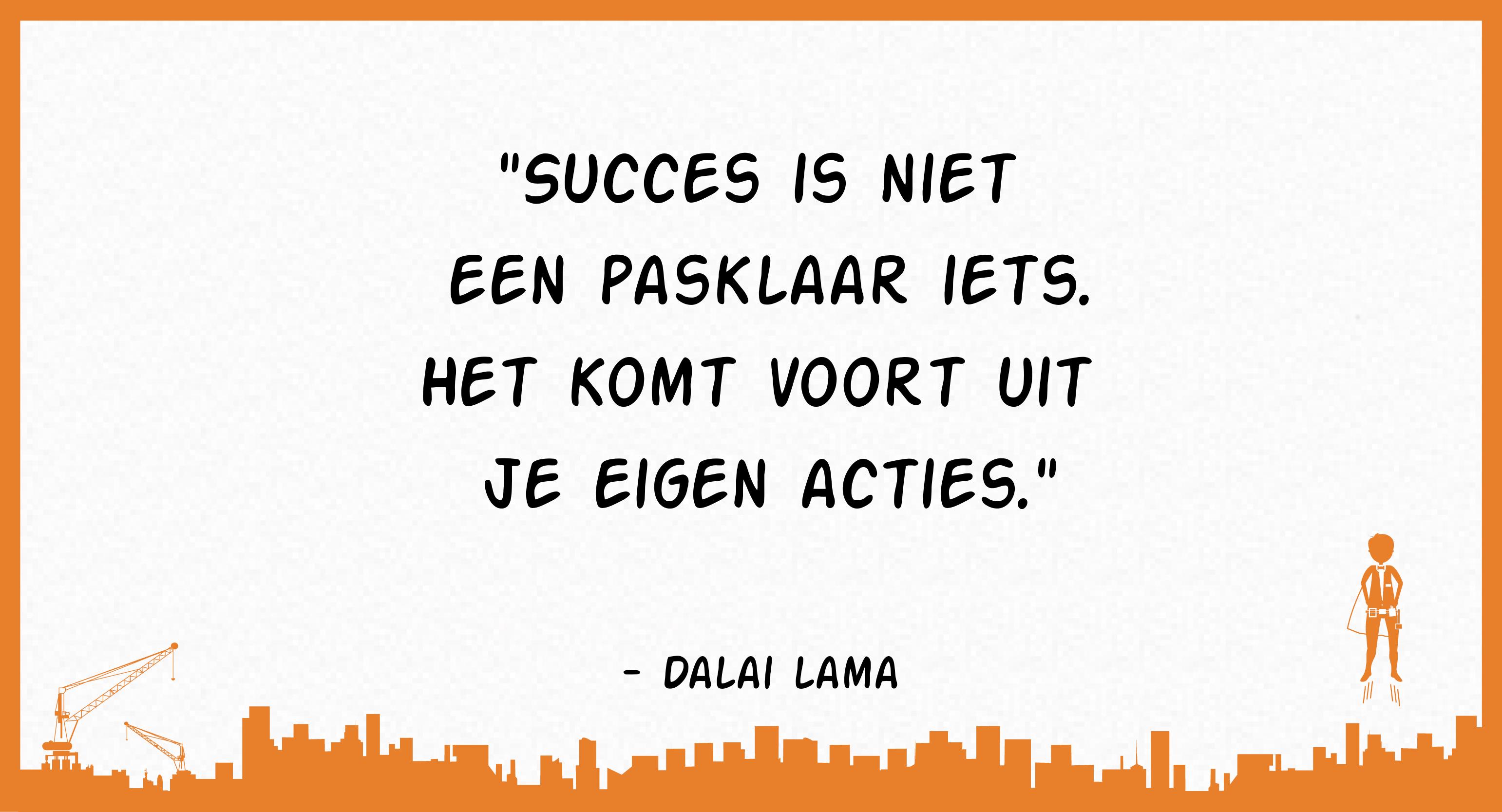 Succes is niet een pasklaar iets. Het komt voort uit je eigen acties (Dalai Lama)