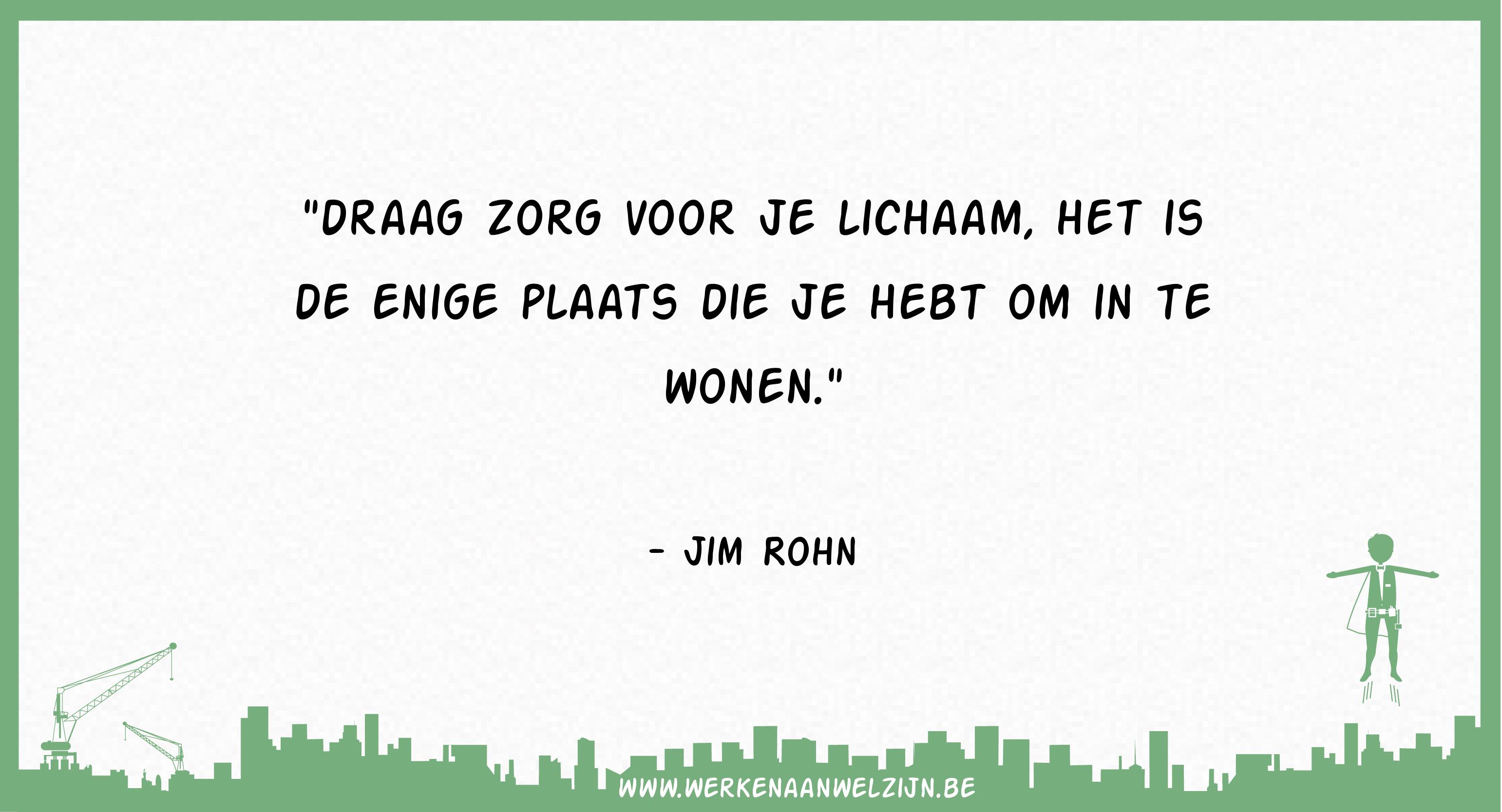 Draag zorg voor je lichaam, het is de enige plaats die je hebt om in te wonen (Jim Rohn)