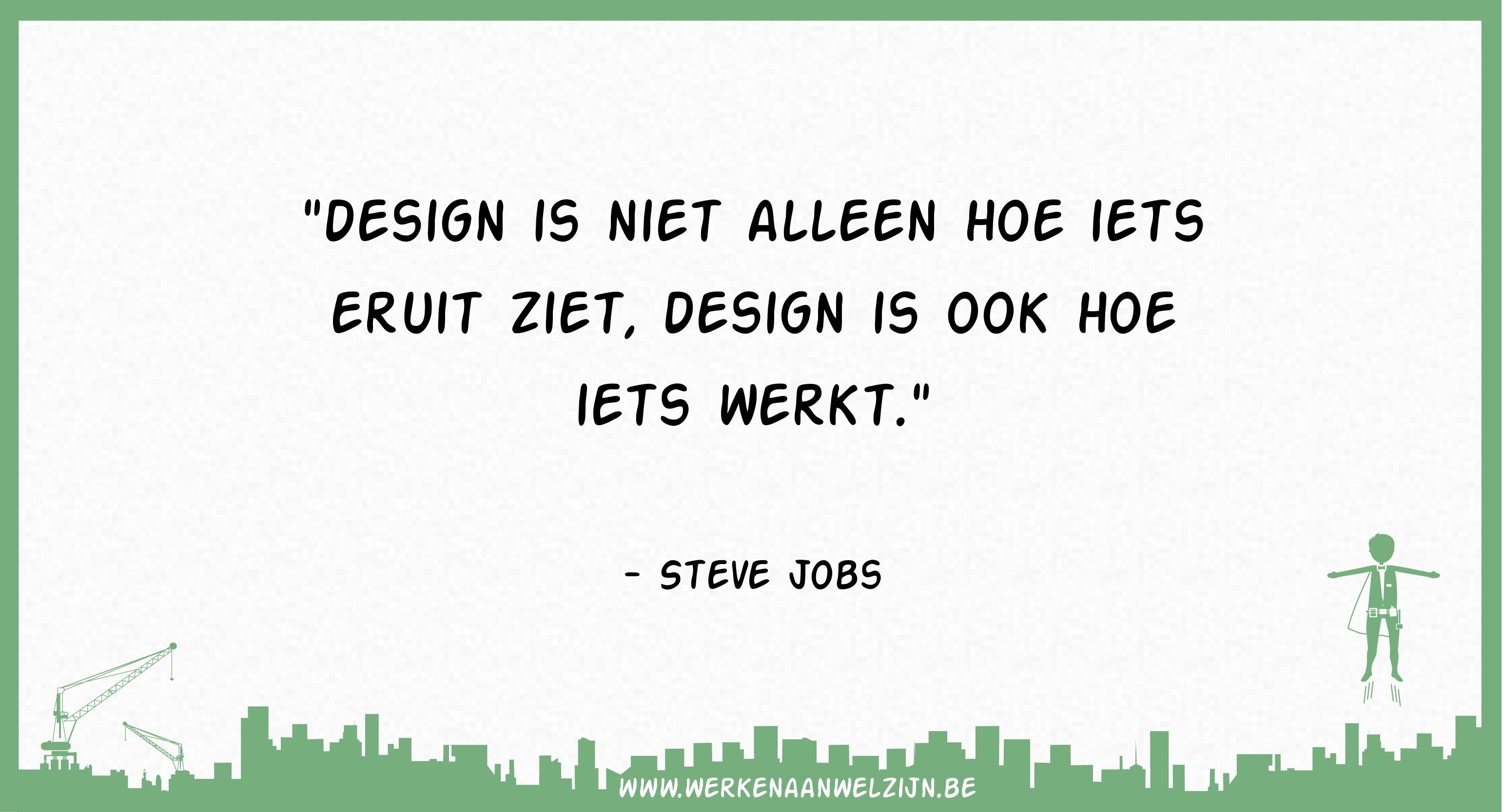 Design is niet alleen hoe iets eruit ziet, design is ook hoe iets werkt (Steve Jobs)