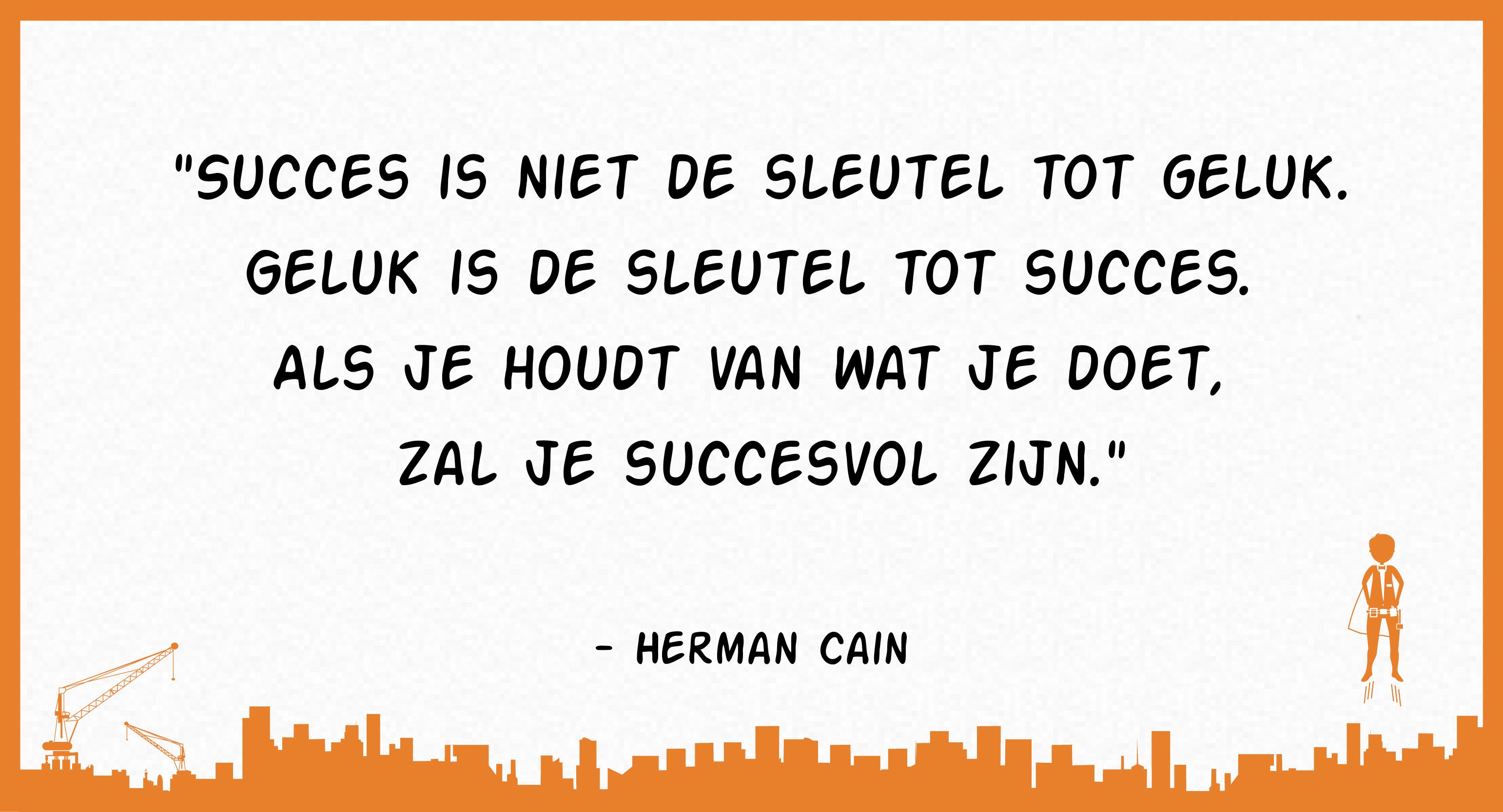 Succes is niet de sleutel tot geluk. Geluk is de sleutel tot succes. Als je houdt van wat je doet, zal je succesvol zijn. (Herman Cain)