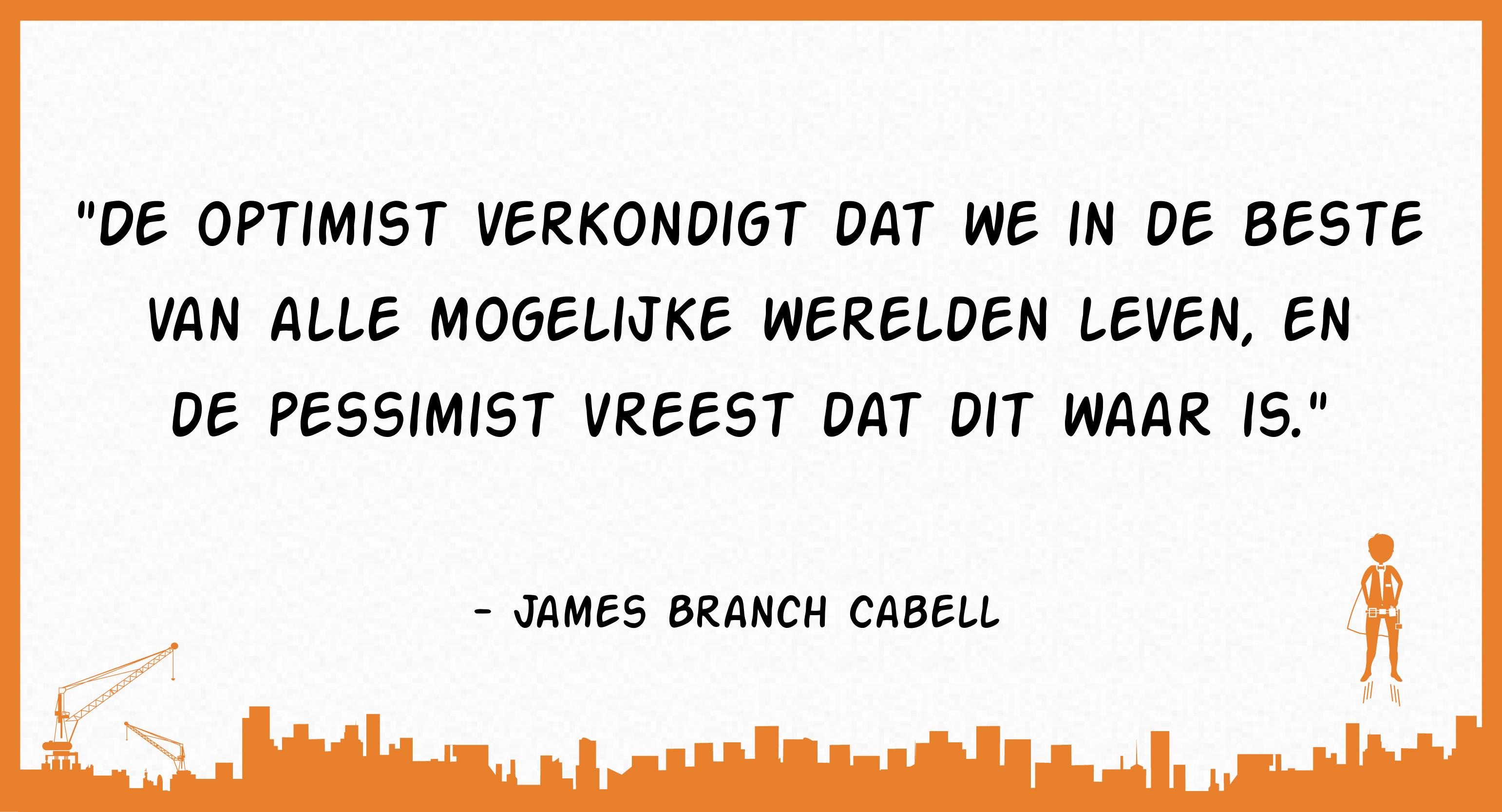 De optimist verkondigt dat we in de beste van alle mogelijke werelden leven, en de pessimist vreest dat dit waar is. (James Branch Cabell)