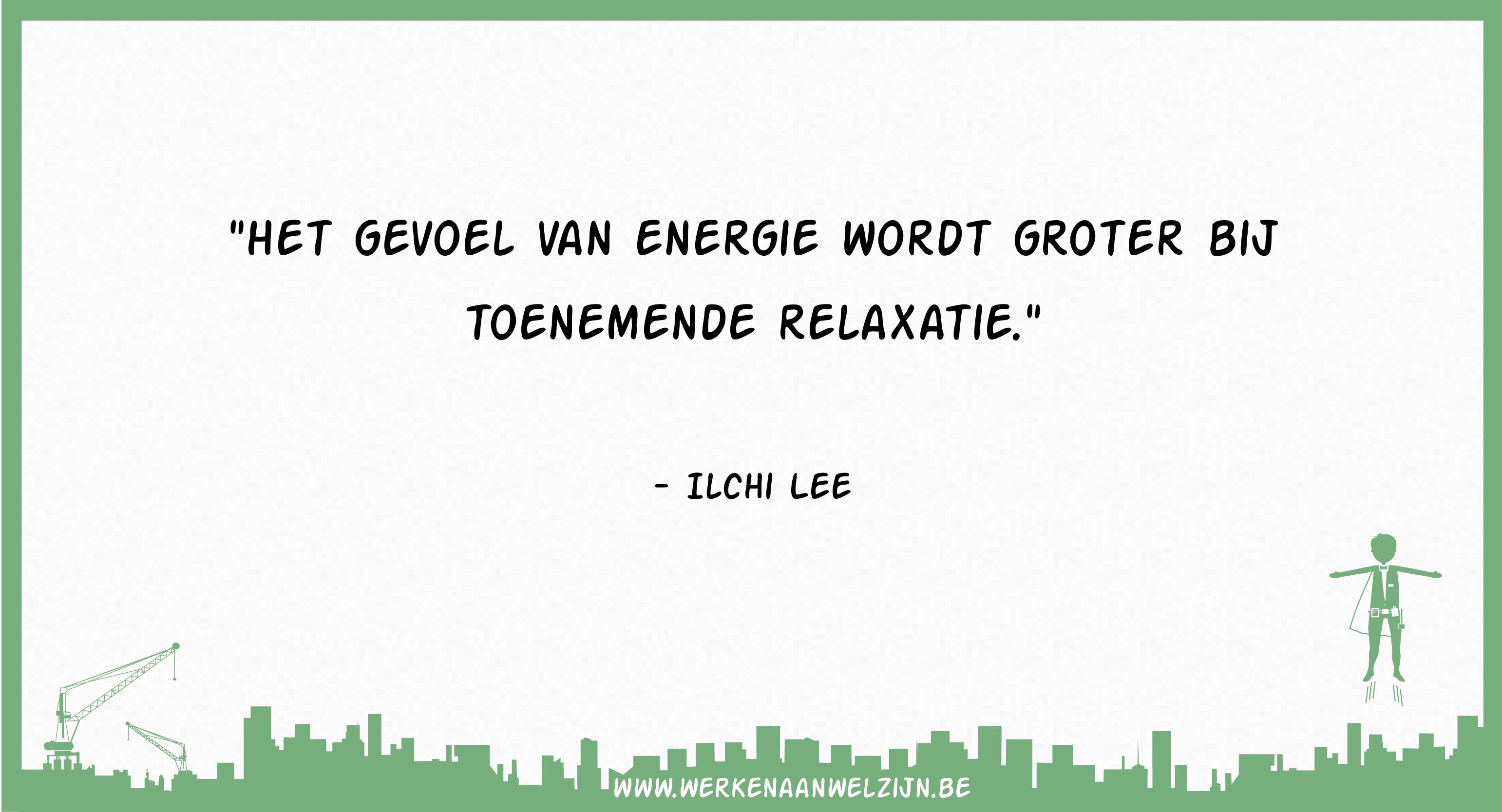 Het gevoel van energie wordt groter bij toenemende relaxatie (Ilchi Lee)