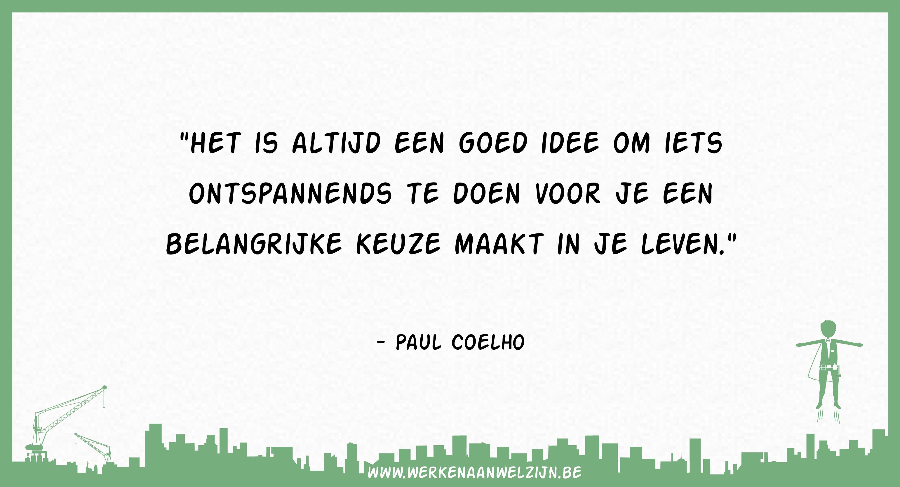 Het is altijd een goed idee om iets ontspannends te doen voor je een belangrijke keuze maakt in je leven (Paul Coelho)