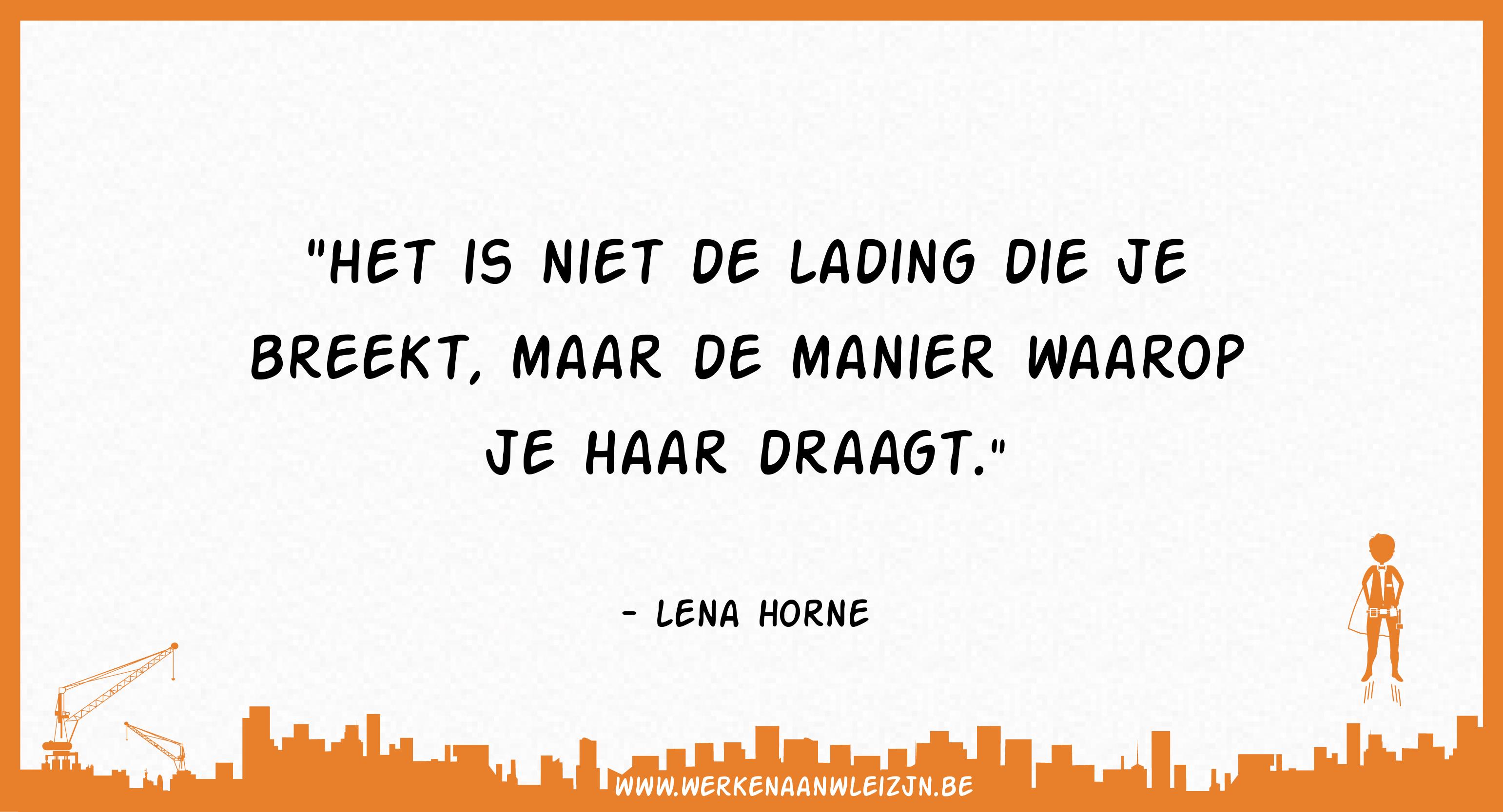 Het is niet de lading die je breekt, maar de manier waarop je haar draagt (Lena Horne)