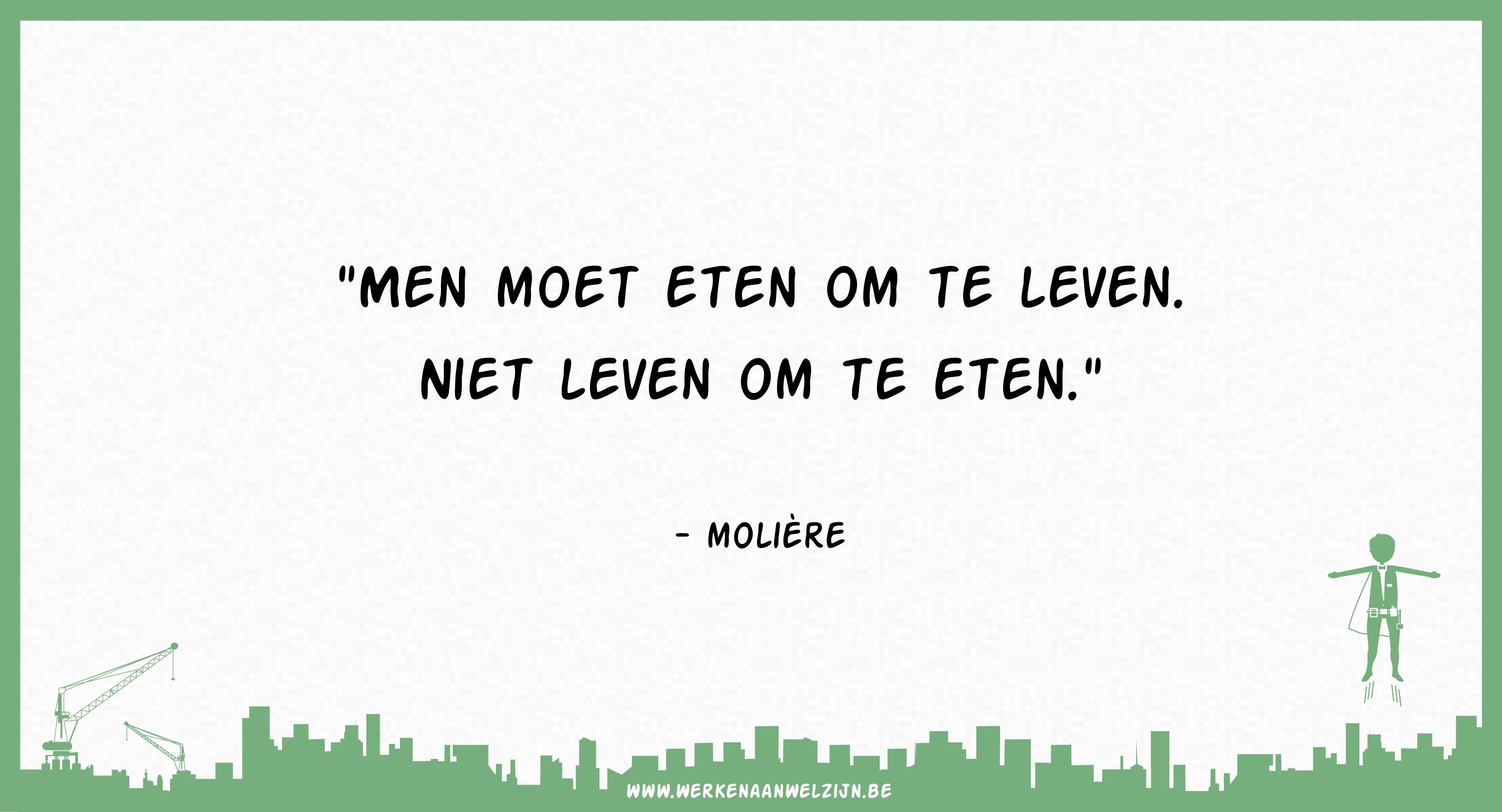Men moet eten om te leven, niet leven om te eten. (Molière)