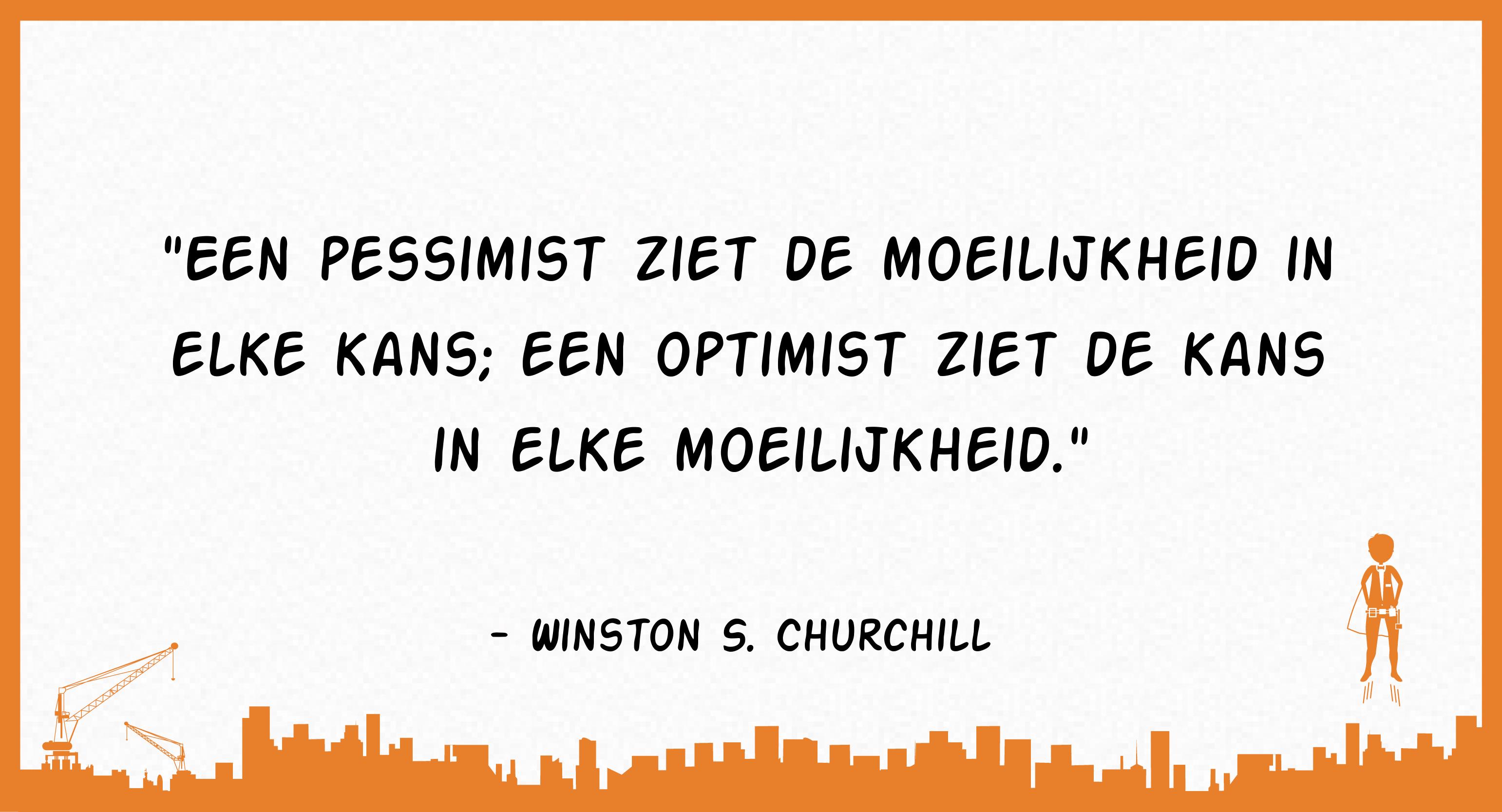 Een pessimist ziet de moeilijkheid in elke kans; een optimist ziet de kans in elke moeilijkheid. (Winston S. Churchill)