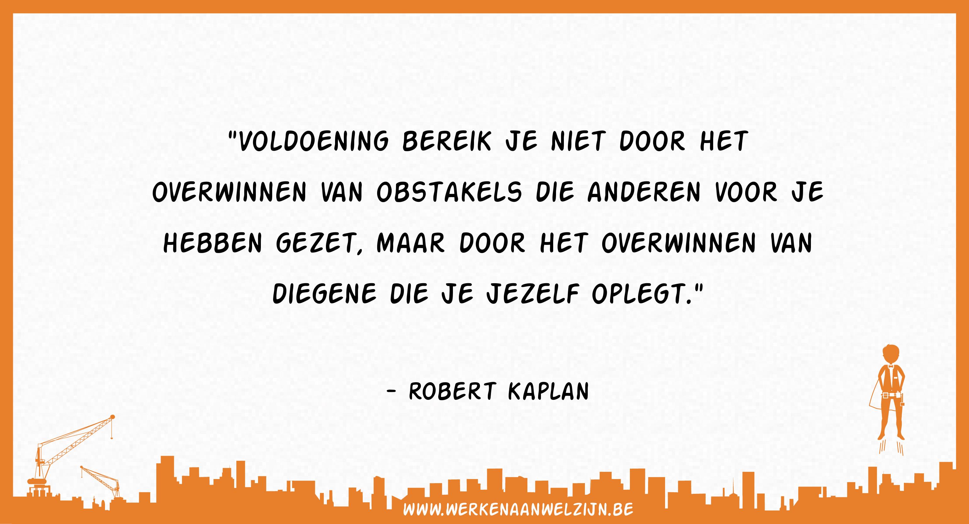 Voldoening bereik je niet door het overwinnen van obstakels die anderen voor je hebben gezet, maar door het overwinnen van diegene die je jezelf oplegt. (Robert Kaplan)