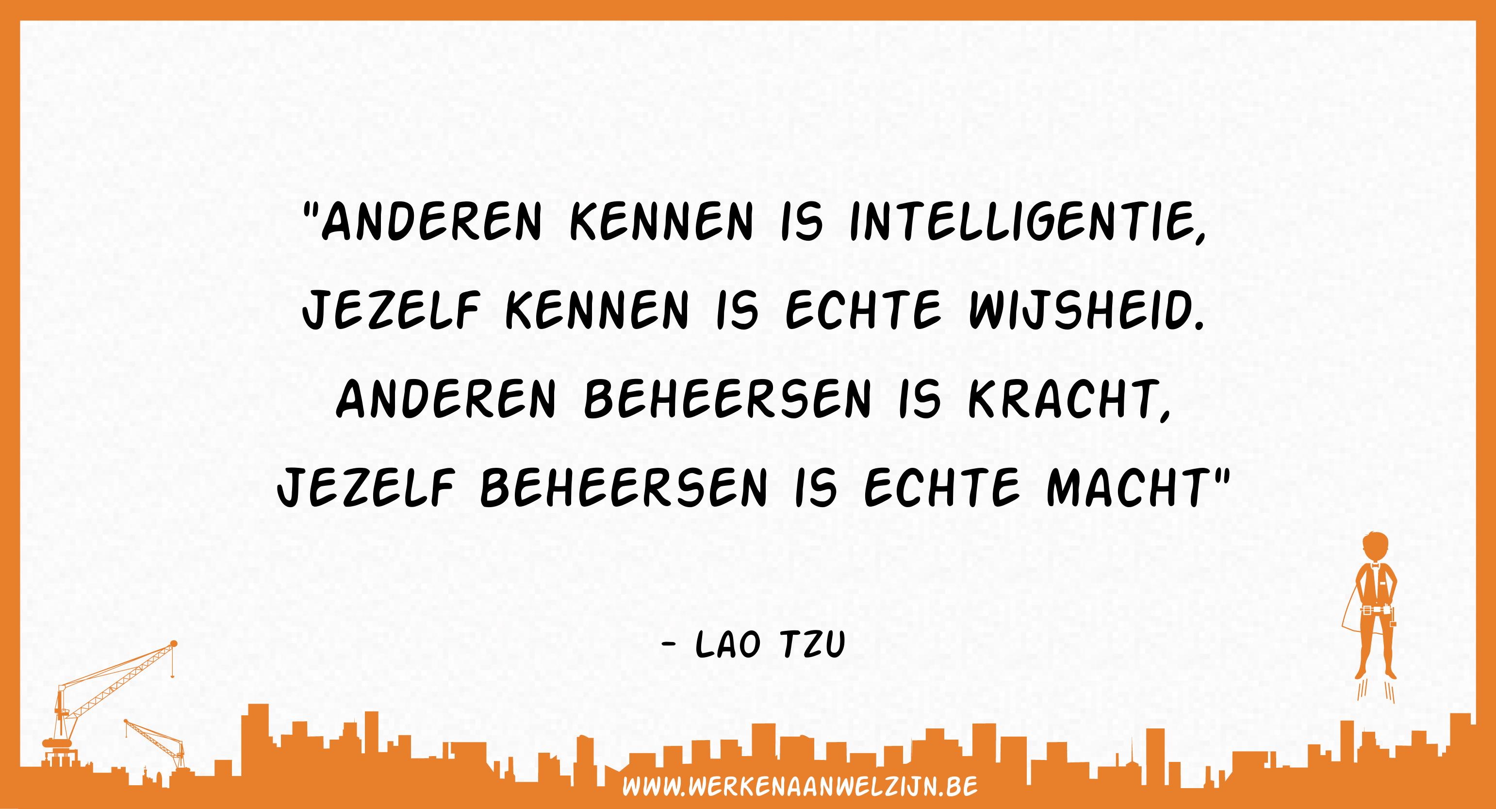 Anderen kennen is intelligentie, jezelf kennen is echte wijsheid. Andere beheersen is kracht, jezelf beheersen is echt macht. (Lao Tzu)