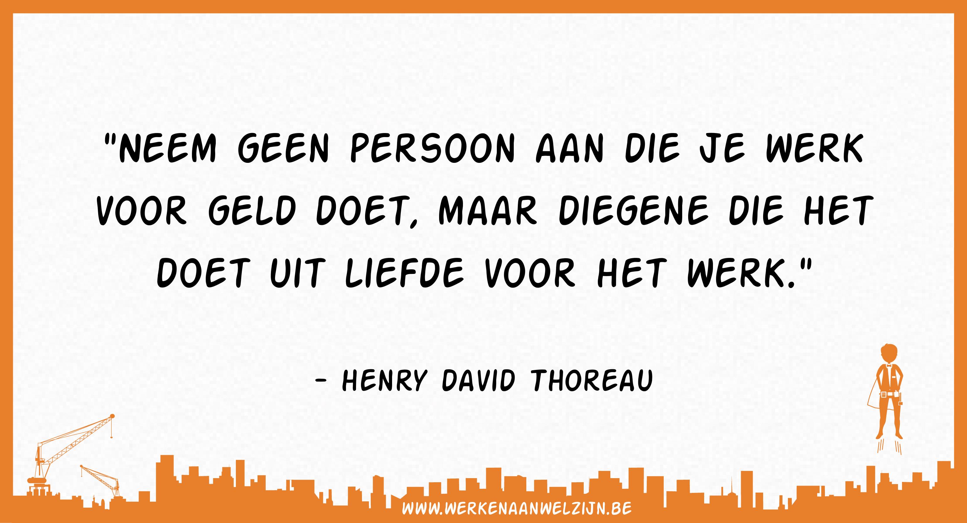 Neem geen persoon aan die je werk voor geld doet, maar diegene die het doet uit liefde voor het werk (Henry David Thoreau)