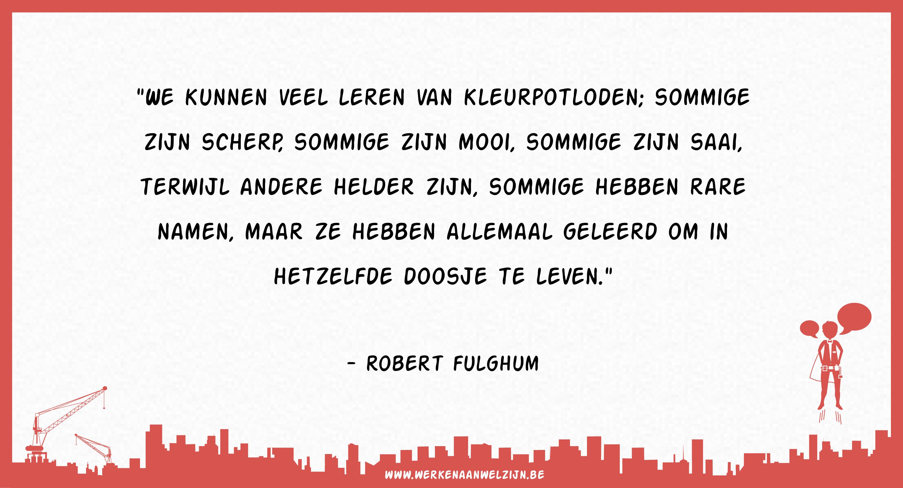 We kunnen veel leren van kleurpotloden; sommige zijn scherp, sommige zijn mooi, sommige zijn saai, terwijl andere helder zijn, sommige hebben rare namen, maar ze hebben allemaal geleerd om in hetzelfde doosje te leven. (Robert Fulghum)