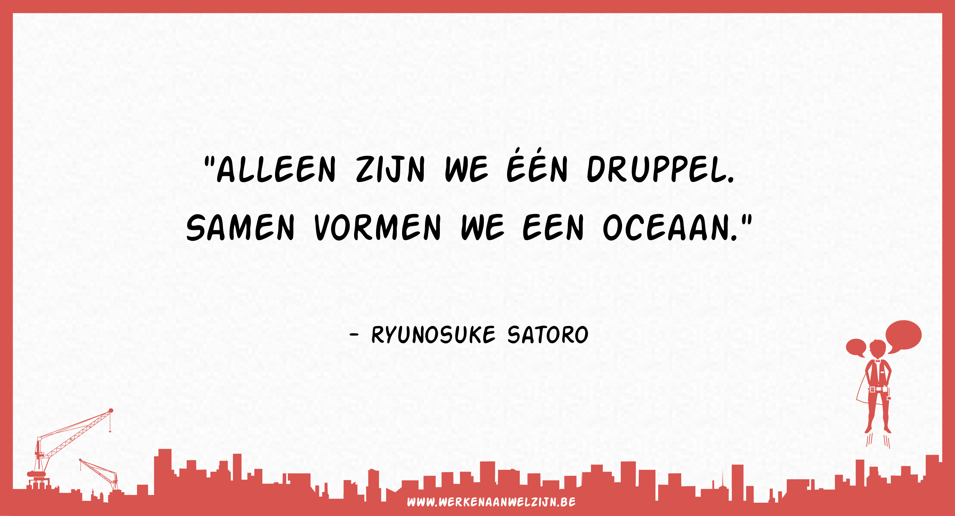 Aleen zijn we één druppel. Samen vormen we een oceaan. (Ryunosuke Satoro)
